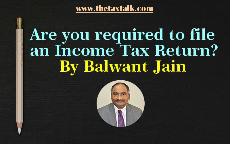 Are you required to file an Income Tax Return? By Balwant Jain