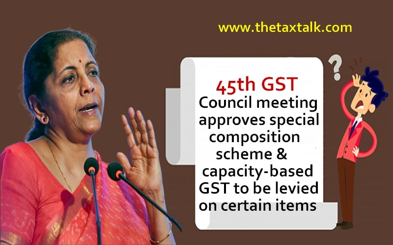 45th GST Council meeting approves special composition scheme & capacity-based GST to be levied on certain items