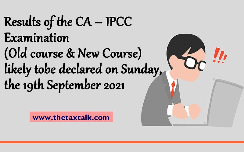 Results of the CA – IPCC Examination (Old course & New Course) likely to be declared on Sunday, the 19th September 2021
