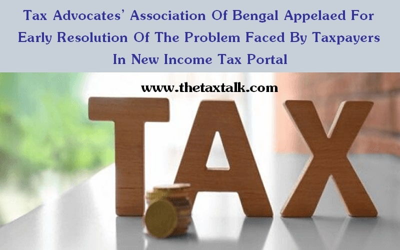 Tax Advocates' Association Of Bengal Appelaed For Early Resolution Of The Problem Faced By Taxpayers In New Income Tax Portal