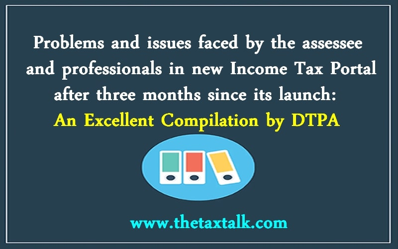 Problems and issues faced by the assessee and professionals in new Income Tax Portal after three months since its launch: An Excellent Compilation by DTPA