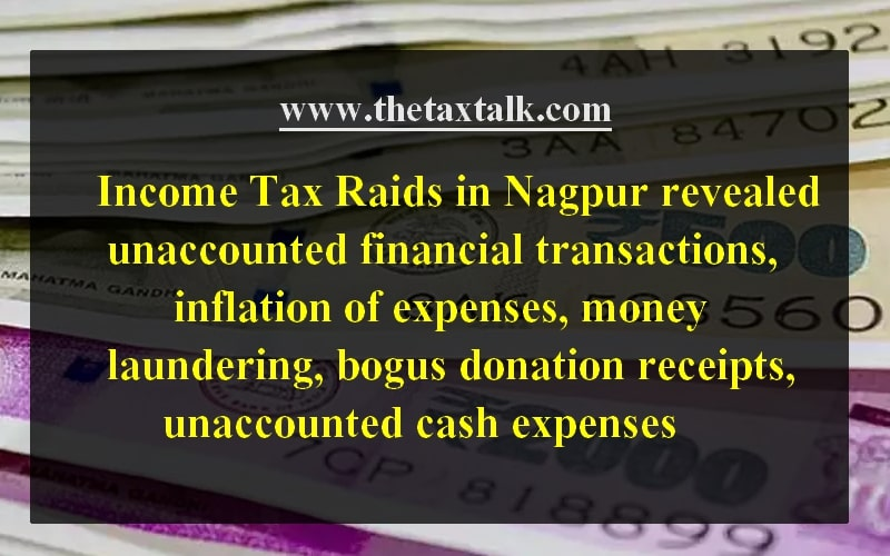 Income Tax Raids in Nagpur revealed unaccounted financial transactions, inflation of expenses, money laundering, bogus donation receipts, unaccounted cash expenses