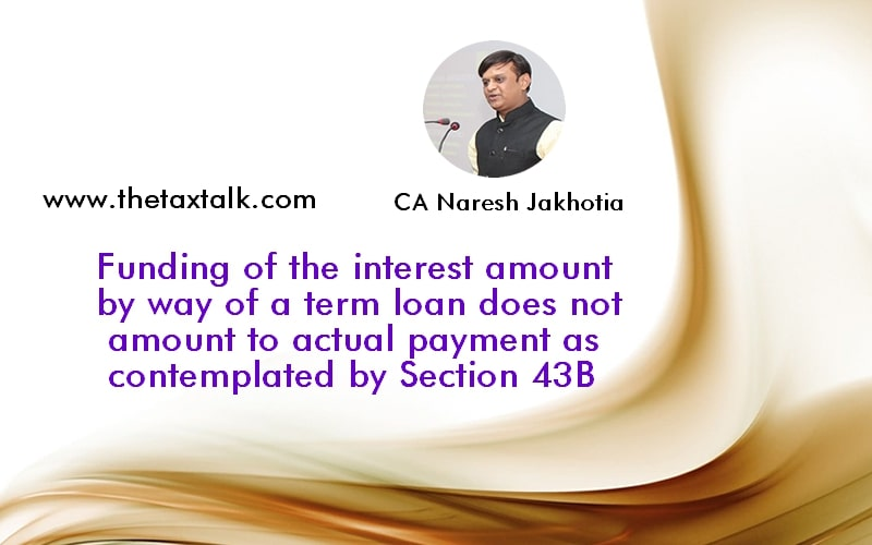 Funding of the interest amount by way of a term loan does not amount to actual payment as contemplated by Section 43B