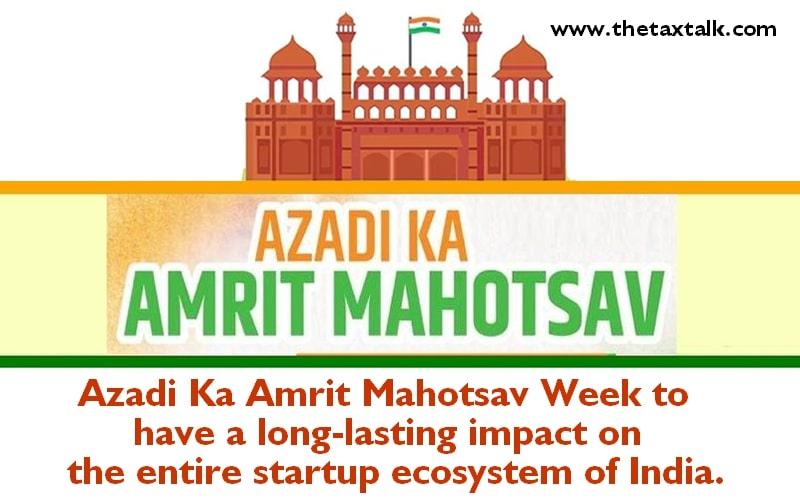 Azadi Ka Amrit Mahotsav Week to have a long-lasting impact on the entire startup ecosystem of India.