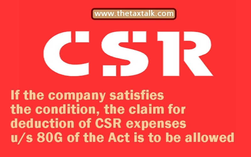 If the company satisfies the condition, the claim for deduction of CSR expenses u/s 80G of the Act is to be allowed