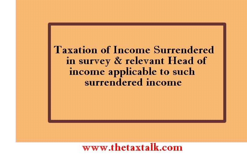 Taxation of Income Surrendered in survey & relevant Head of income applicable to such surrendered income