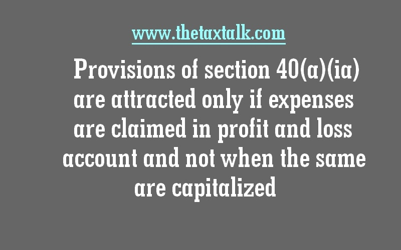 Provisions of section 40(a)(ia) are attracted only if expenses are claimed in profit and loss account and not when the same are capitalized