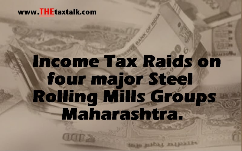 Income Tax Raids on four major Steel Rolling Mills Groups Maharashtra.