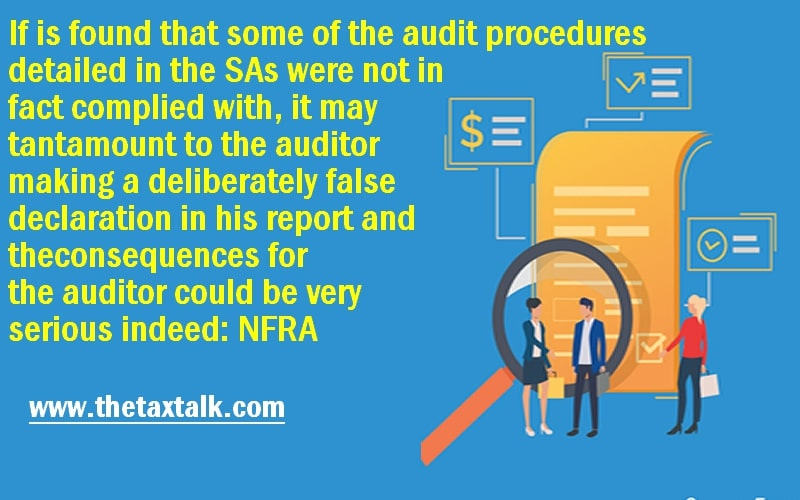 If is found that some of the audit procedures detailed in the SAs were not in fact complied with, it may tantamount to the auditor making a deliberately false declaration in his report and the consequences for the auditor could be very serious indeed: NFRA