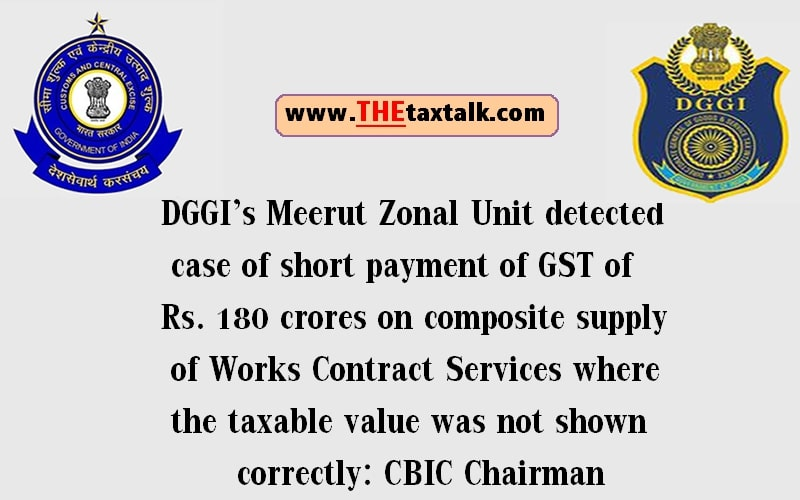 DGGI's Meerut Zonal Unit detected case of short payment of GST of Rs. 180 crores on composite supply of Works Contract Services where the taxable value was not shown correctly: CBIC Chairman