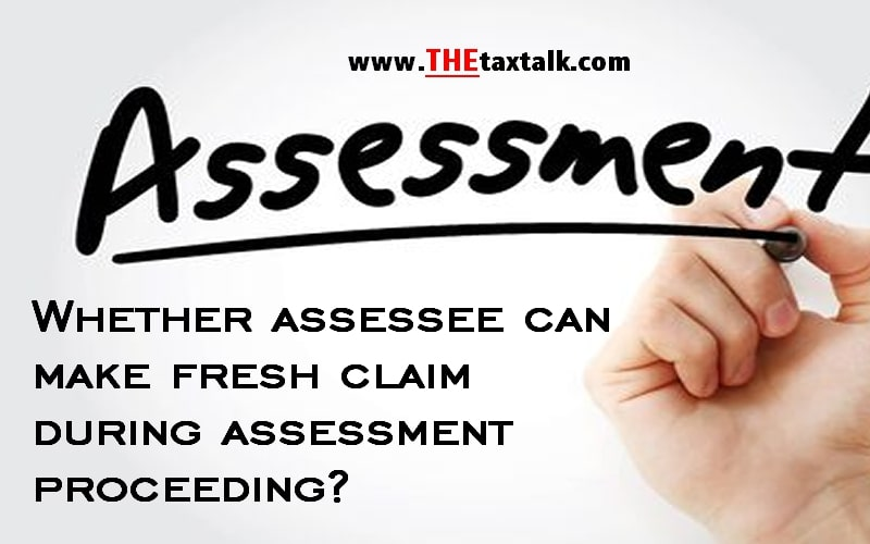 Whether assessee can make fresh claim during assessment proceeding?