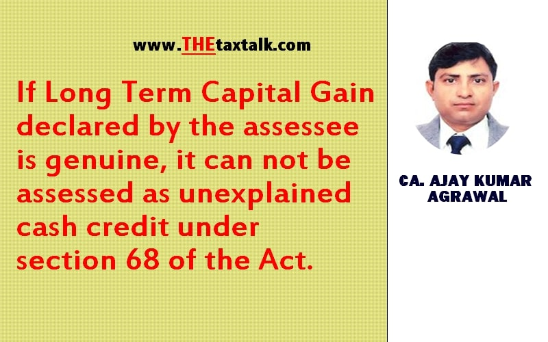 If Long Term Capital Gain declared by the assessee is genuine, it can not be assessed as unexplained cash credit under section 68 of the Act.