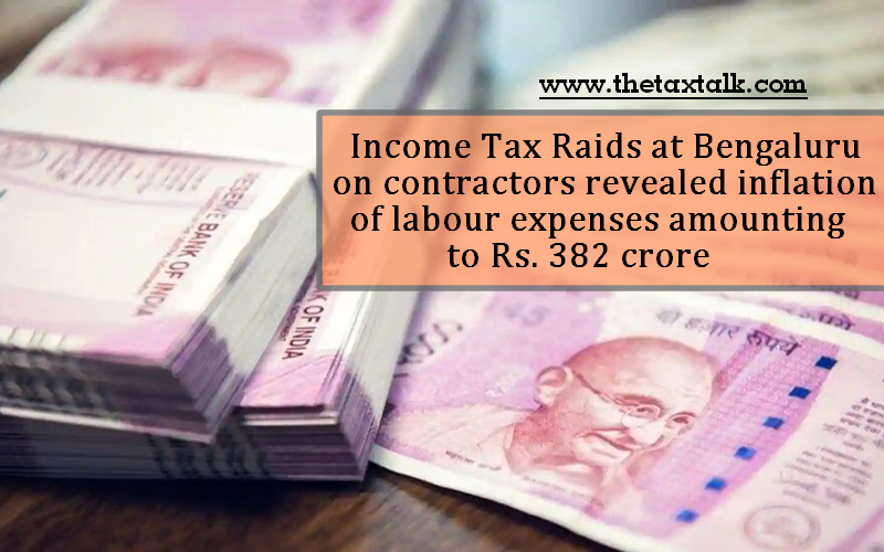 Income Tax Raids at Bengaluru on contractors revealed inflation of labour expenses amounting to Rs. 382 crore