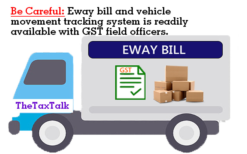 Be Careful: Eway bill and vehicle movement tracking system is readily available with GST field officers.