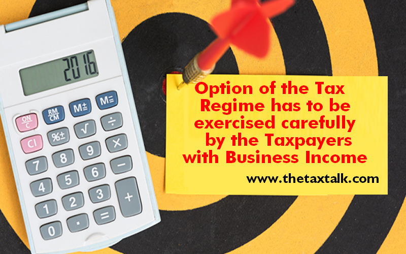 Option of the Tax Regime has to be exercised carefully by the Taxpayers with Business Income