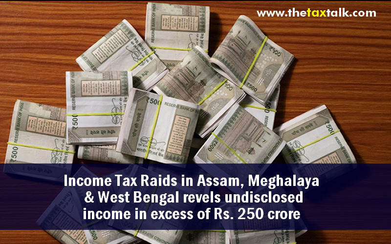 Income Tax Raids in Assam, Meghalaya & West Bengal revels undisclosed income in excess of Rs. 250 crore