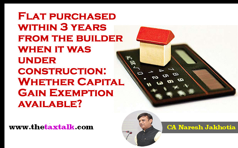 Flat purchased within 3 years from the builder when it was under construction: Whether Capital Gain Exemption available?