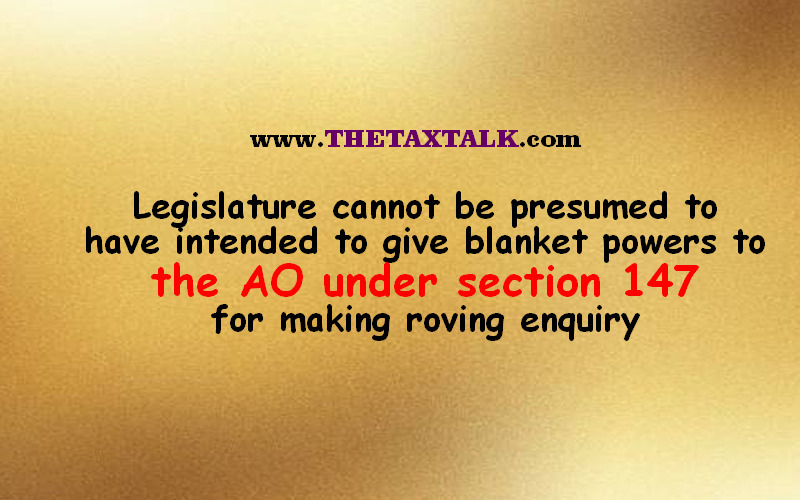 Legislature cannot be presumed to have intended to give blanket powers to the AO under section 147 for making roving enquiry