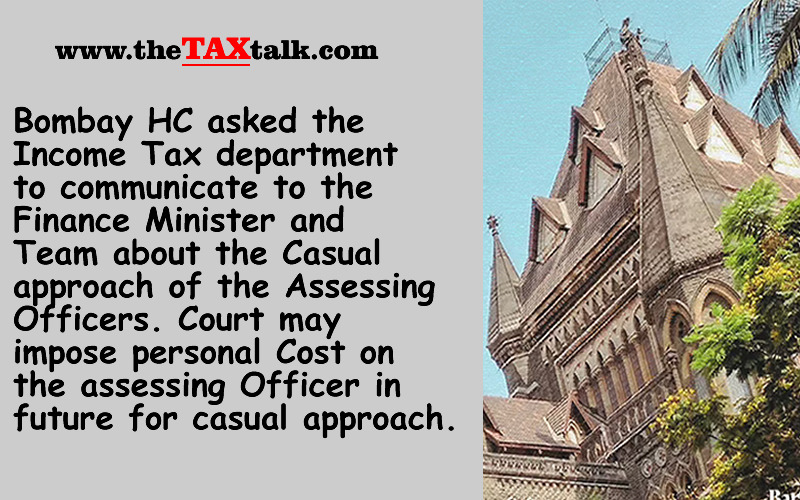 Bombay HC asked the Income Tax department to communicate to the Finance Minister and Team about the Casual approach of the Assessing Officers. Court may impose personal Cost on the assessing Officer in future for casual approach.