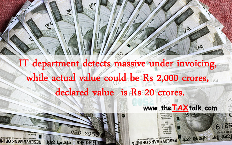 IT department detects massive under invoicing, while actual value could be Rs 2,000 crores, declared value is Rs 20 crores.