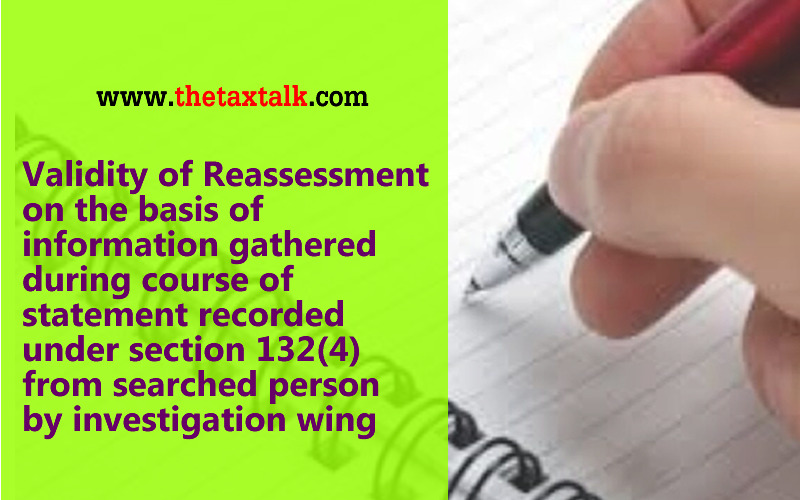 Validity of Reassessment on the basis of information gathered during course of statement recorded under section 132(4) from searched person by investigation wing
