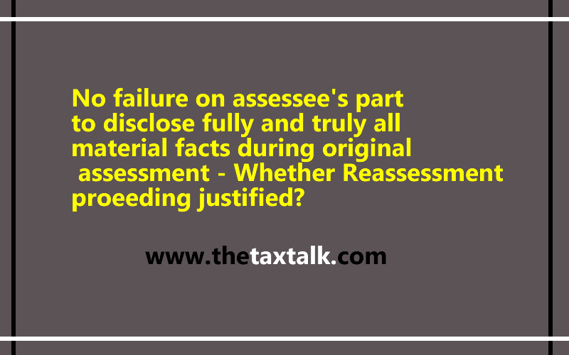 No failure on assessee's part to disclose fully and truly all material facts during original assessment - Whether Reassessment proeeding justified?