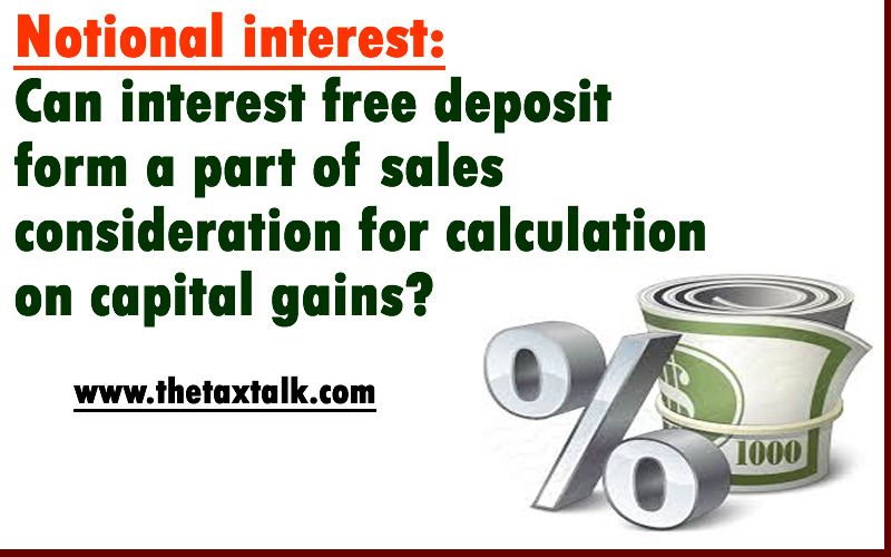 Notional interest: Can interest free deposit form a part of sales consideration for calculation on capital gains?