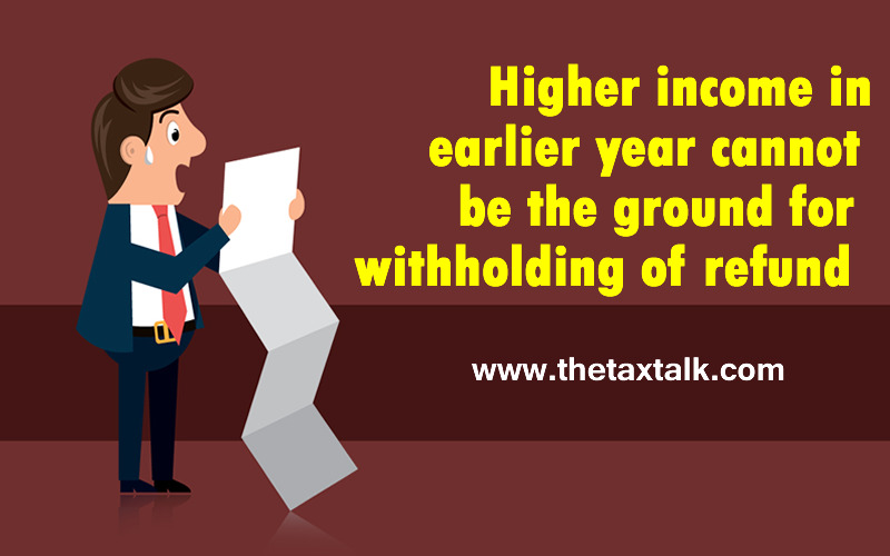 Higher income in earlier year cannot be the ground for withholding of refund