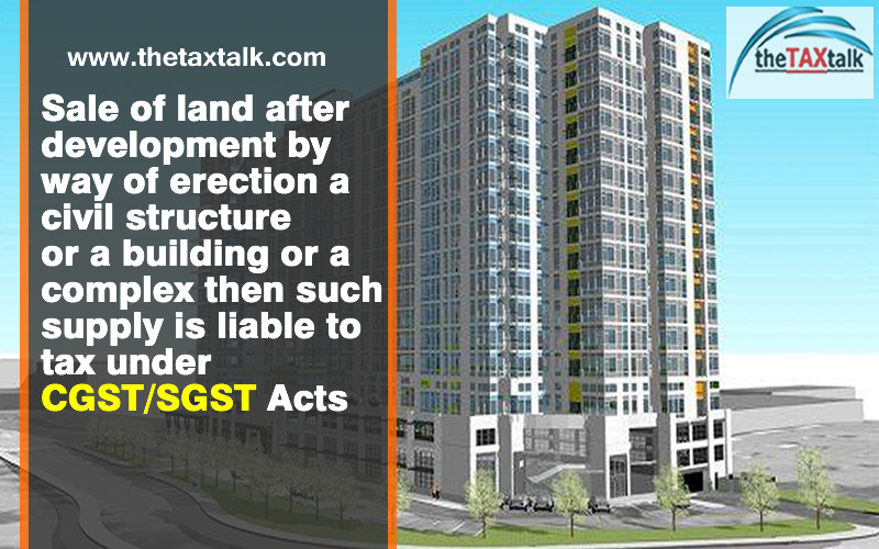 Sale of land after development by way of erection a civil structure or a building or a complex then such supply is liable to tax under CGST/SGST Acts
